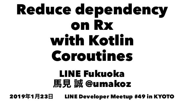 Reduce dependency on Rx with Kotlin Coroutines LINE Fukuoka @umakoz 2019 1 23 LINE Developer Meetup #49 in KYOTO