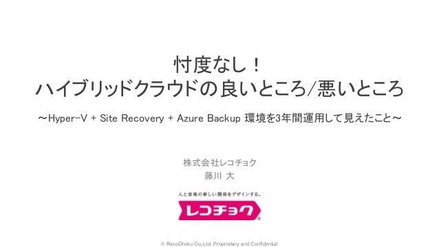 © RecoChoku Co.,Ltd. Proprietary and Confidential 株式会社レコチョク 藤川 大 忖度なし! ハイブリッドクラウドの良いところ/悪いところ ~Hyper-V + Site Recovery + A...