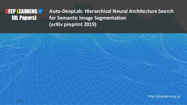 1 DEEP LEARNING JP [DL Papers] http://deeplearning.jp/ Auto-DeepLab: Hierarchical Neural Architecture Search for Semantic ...