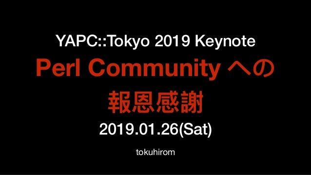 YAPC::Tokyo 2019 Keynote Perl Community への 報恩感謝 2019.01.26(Sat) tokuhirom