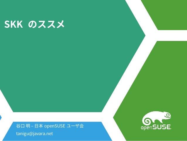 SKK のススメ 谷口 明 – 日本 openSUSE ユーザ会 tanigu@javara.net