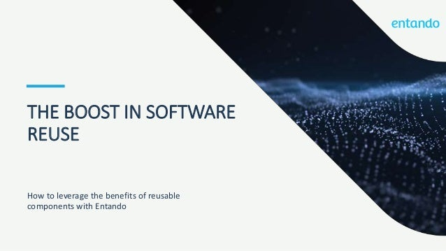 THE BOOST IN SOFTWARE REUSE How to leverage the benefits of reusable components with Entando