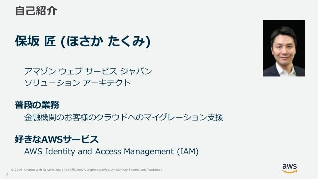 © 2019, Amazon Web Services, Inc. or its Affiliates. All rights reserved. Amazon Confidential and Trademark 自己紹介 保坂 匠 (ほさか...