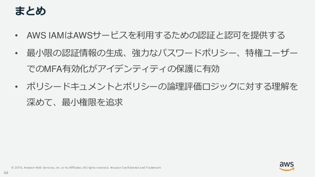 © 2019, Amazon Web Services, Inc. or its Affiliates. All rights reserved. Amazon Confidential and Trademark まとめ • AWS IAMは...
