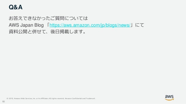 © 2019, Amazon Web Services, Inc. or its Affiliates. All rights reserved. Amazon Confidential and Trademark Q&A お答えできなかったご...