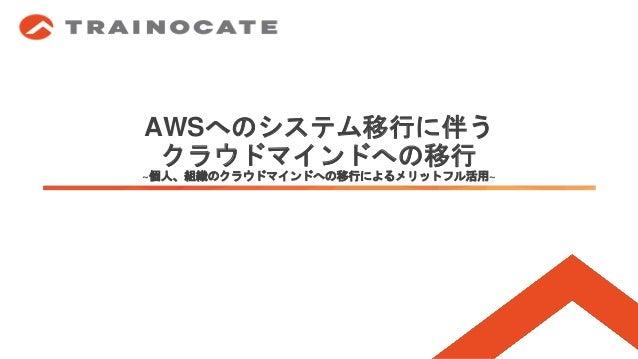 AWSへのシステム移行に伴う クラウドマインドへの移行 ~個人、組織のクラウドマインドへの移行によるメリットフル活用~