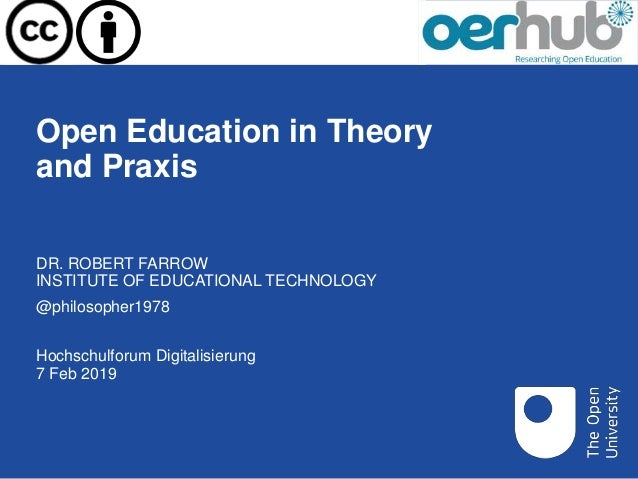 Open Education in Theory and Praxis Hochschulforum Digitalisierung 7 Feb 2019 DR. ROBERT FARROW INSTITUTE OF EDUCATIONAL T...
