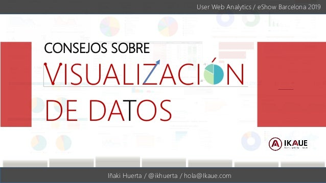 #eShowBCN19 | @ikhuerta Iñaki Huerta / @ikhuerta / hola@Ikaue.com CONSEJOS SOBRE VISUALIZACIÓN DE DATOS User Web Analytics...