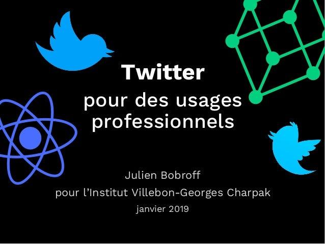 a cTwitter pour des usages professionnels Julien Bobroff pour l'Institut Villebon-Georges Charpak janvier 2019