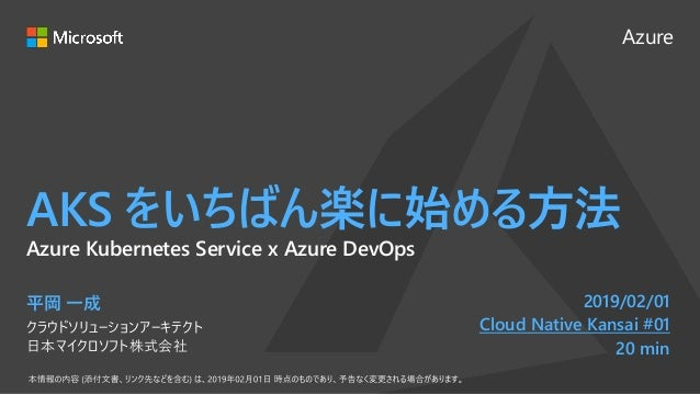 Azure AKS をいちばん楽に始める方法 平岡 一成 クラウドソリューションアーキテクト 日本マイクロソフト株式会社 2019/02/01 Cloud Native Kansai #01 20 min Azure Kubernetes Se...