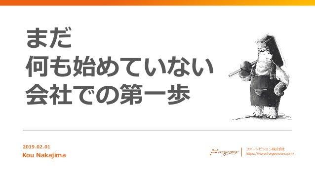まだ 何も始めていない 会社での第一歩 2019.02.01 Kou Nakajima フォージビジョン株式会社 https://www.forgevision.com/