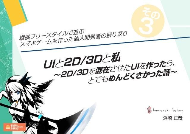 UIと2D/3Dと私 ~2D/3Dを混在させたUIを作ったら、 とてもめんどくさかった話~ 浜崎 正哉 縦横フリースタイルで遊ぶ スマホゲームを作った個人開発者の振り返り その 3