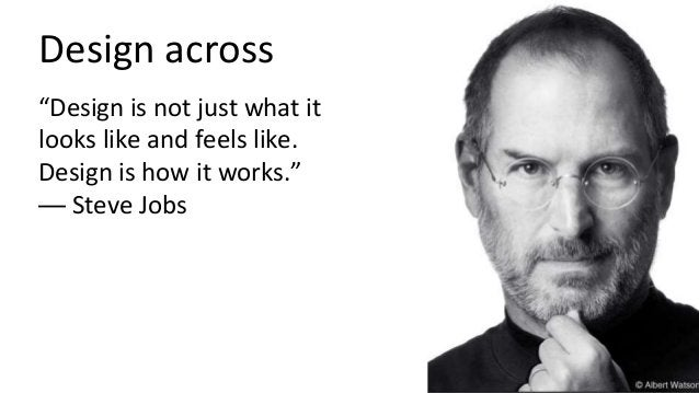 """Design across """"Design is not just what it looks like and feels like. Design is how it works."""" — Steve Jobs"""