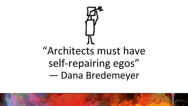 """Architects must have self-repairing egos"" — Dana Bredemeyer"