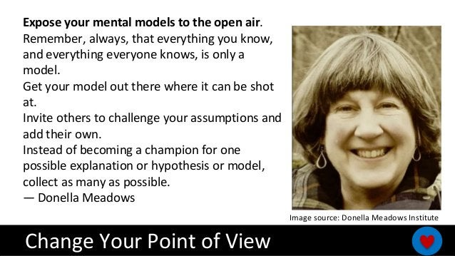 Expose your mental models to the open air. Remember, always, that everything you know, and everything everyone knows, is o...