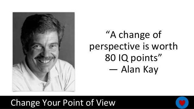 """Change Your Point of View """"A change of perspective is worth 80 IQ points"""" — Alan Kay"""