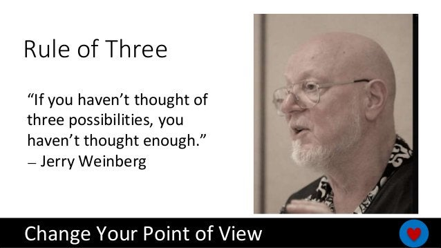 """""""If you haven't thought of three possibilities, you haven't thought enough."""" — Jerry Weinberg Rule of Three Change Your Po..."""