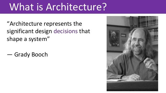 """""""Architecture represents the significant design decisions that shape a system"""" — Grady Booch What is Architecture?"""
