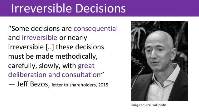 """""""Some decisions are consequential and irreversible or nearly irreversible [..] these decisions must be made methodically, ..."""