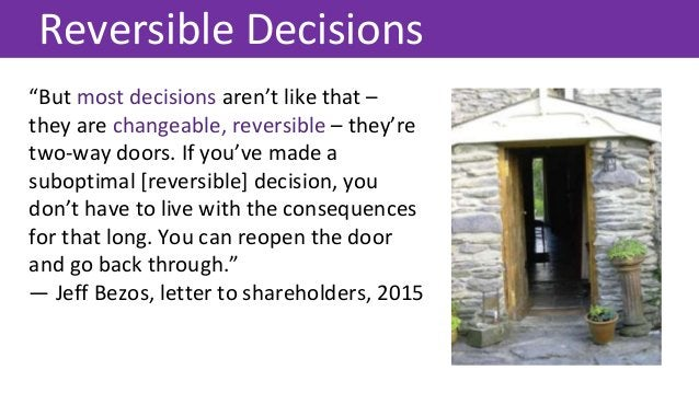 """""""But most decisions aren't like that – they are changeable, reversible – they're two-way doors. If you've made a suboptima..."""