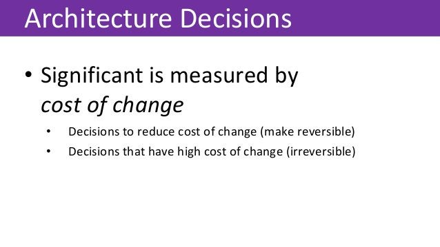 Architecture Decisions • Significant is measured by cost of change • Decisions to reduce cost of change (make reversible) ...