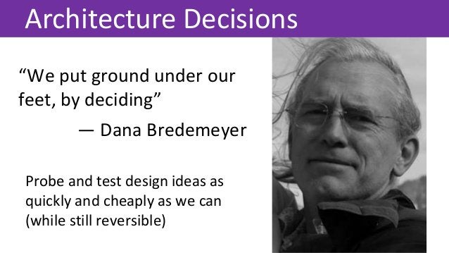 """""""We put ground under our feet, by deciding"""" Architecture Decisions — Dana Bredemeyer Probe and test design ideas as quickl..."""