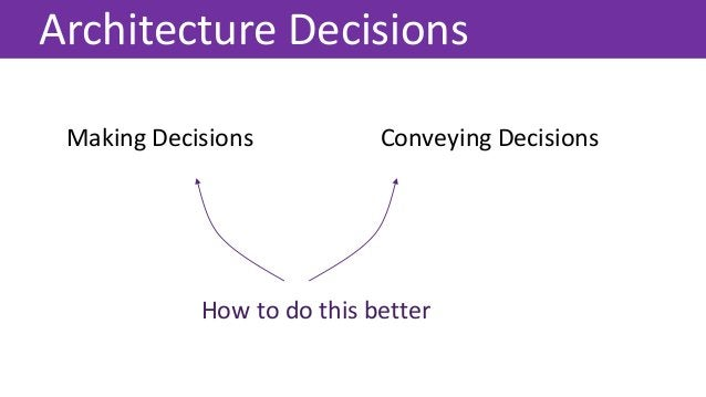 Architecture Decisions Making Decisions Conveying Decisions How to do this better