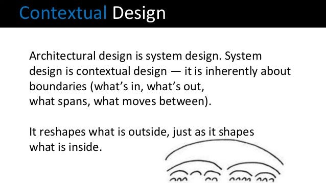 Architectural design is system design. System design is contextual design — it is inherently about boundaries (what's in, ...
