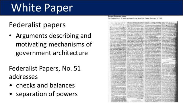 Federalist papers • Arguments describing and motivating mechanisms of government architecture Federalist Papers, No. 51 ad...