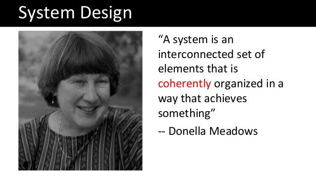 """System Design """"A system is an interconnected set of elements that is coherently organized in a way that achieves something..."""