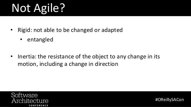 @RuthMalan #OReillySACon Not Agile? #OReillySACon • Rigid: not able to be changed or adapted • entangled • Inertia: the re...