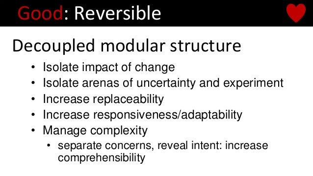 Decoupled modular structure Good: Reversible • Isolate impact of change • Isolate arenas of uncertainty and experiment • I...