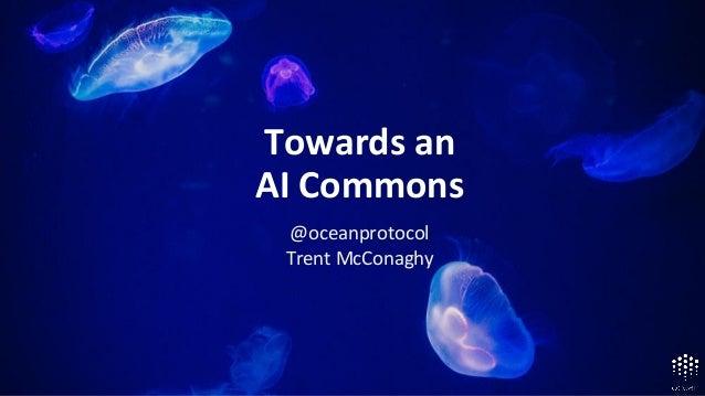 Roadmap Alpha Aug '18, Mainnet Mar '19 Towards an AI Commons @oceanprotocol Trent McConaghy