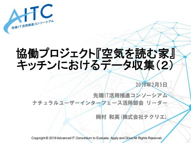 Copyright © 2019 Advanced IT Consortium to Evaluate, Apply and Drive All Rights Reserved. 協働プロジェクト『空気を読む家』 キッチンにおけるデータ収集...