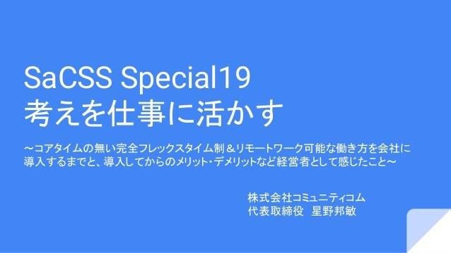 SaCSS Special19 考えを仕事に活かす 〜コアタイムの無い完全フレックスタイム制&リモートワーク可能な働き方を会社に 導入するまでと、導入してからのメリット・デメリットなど経営者として感じたこと〜 株式会社コミュニティコム 代表取締...