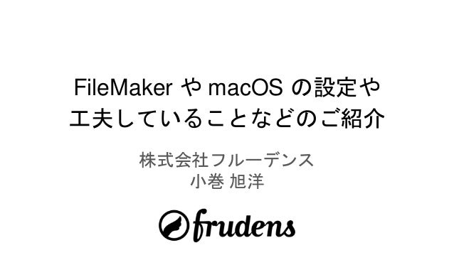 FileMaker や macOS の設定や 工夫していることなどのご紹介 株式会社フルーデンス 小巻 旭洋
