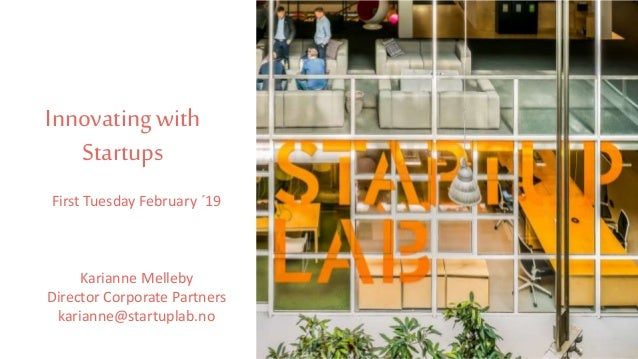 Innovating with Startups First Tuesday February ´19 Karianne Melleby Director Corporate Partners karianne@startuplab.no