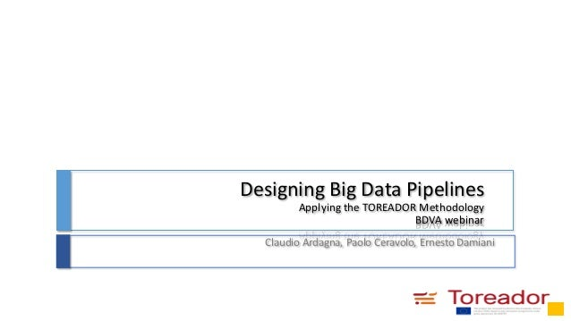 Designing Big Data Pipelines Applying the TOREADOR Methodology BDVA webinar Claudio Ardagna, Paolo Ceravolo, Ernesto Damia...