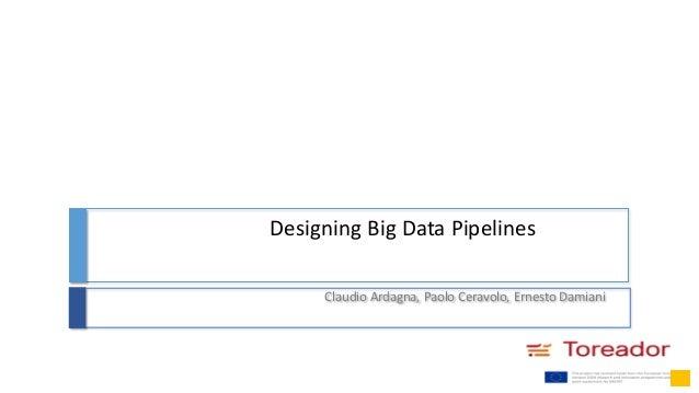 Designing Big Data Pipelines Claudio Ardagna, Paolo Ceravolo, Ernesto Damiani