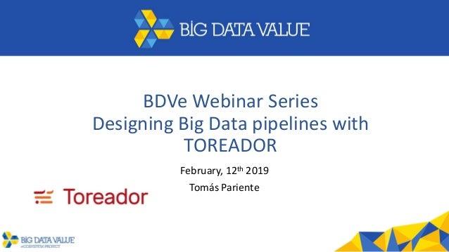 BDVe Webinar Series Designing Big Data pipelines with TOREADOR February, 12th 2019 Tomás Pariente