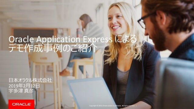 Copyright © 2019, Oracle and/or its affiliates. All rights reserved. | Oracle Application Express による デモ作成事例のご紹介 日本オラクル株式会...