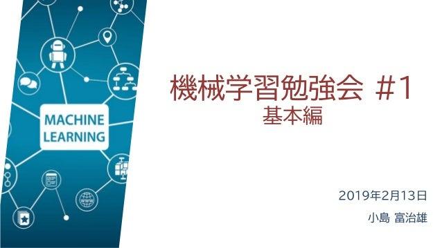 機械学習勉強会 #1 基本編 2019年2月13日 小島 富治雄