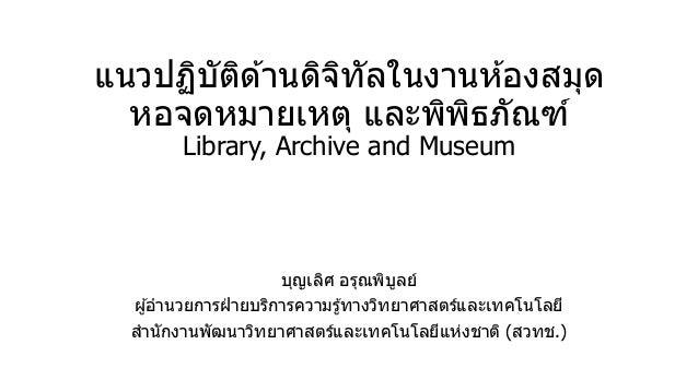แนวปฏิบัติด ้านดิจิทัลในงานห ้องสมุด หอจดหมายเหตุ และพิพิธภัณฑ์ Library, Archive and Museum บุญเลิศ อรุณพิบูลย์ ผู้อานวยกา...