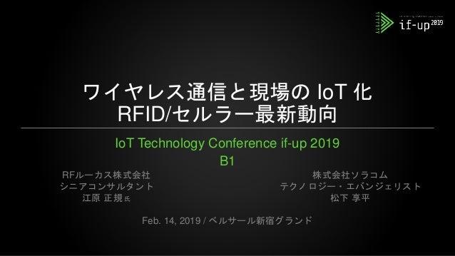 ワイヤレス通信と現場の IoT 化 RFID/セルラー最新動向 IoT Technology Conference if-up 2019 B1 Feb. 14, 2019 / ベルサール新宿グランド RFルーカス株式会社 シニアコンサルタント ...