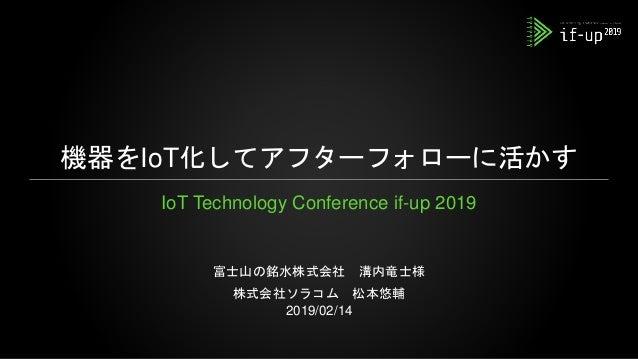 機器をIoT化してアフターフォローに活かす IoT Technology Conference if-up 2019 富士山の銘水株式会社 溝内竜士様 株式会社ソラコム 松本悠輔 2019/02/14