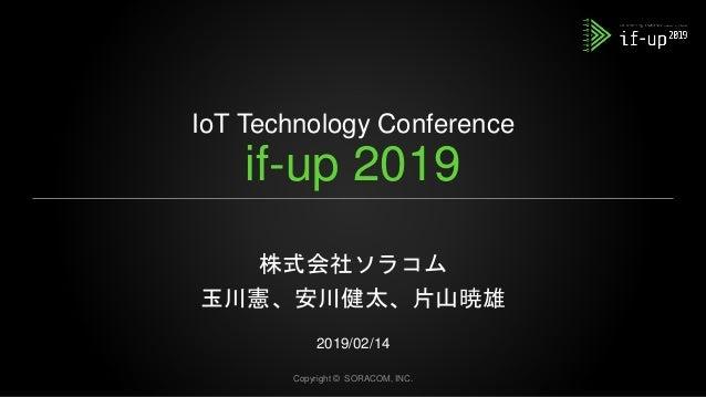 IoT Technology Conference if-up 2019 株式会社ソラコム 玉川憲、安川健太、片山暁雄 2019/02/14 Copyright © SORACOM, INC.
