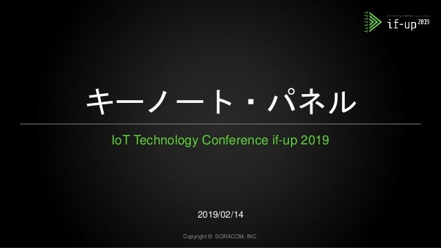 キーノート・パネル IoT Technology Conference if-up 2019 2019/02/14 Copyright © SORACOM, INC.