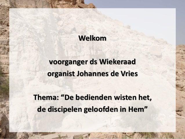 """Welkom voorganger ds Wiekeraad organist Johannes de Vries Thema: """"De bedienden wisten het, de discipelen geloofden in Hem"""""""