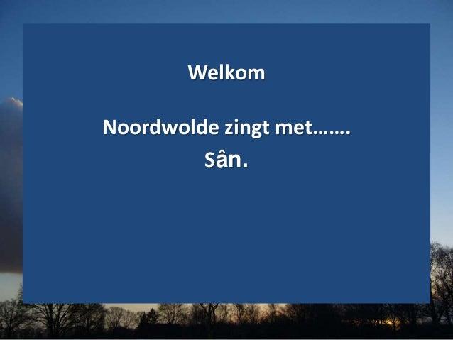 Welkom Noordwolde zingt met……. Sân.