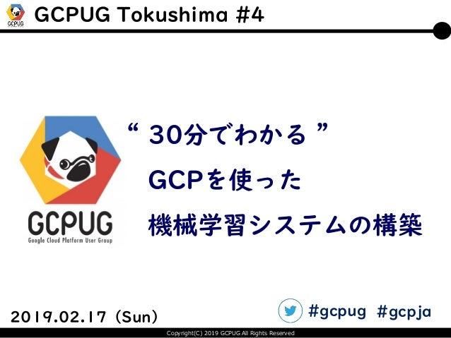 "Copyright(C) 2019 GCPUG All Rights Reserved 2019.02.17(Sun) "" 30分でわかる "" GCPを使った 機械学習システムの構築 GCPUG Tokushima #4 #gcpug #gcp..."